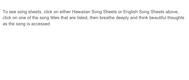 To see song sheets, click on either Hawaiian Song Sheets or English Song Sheets above, click on one of the song titles that are listed, then breathe deeply and think beautiful thoughts as the song is accessed